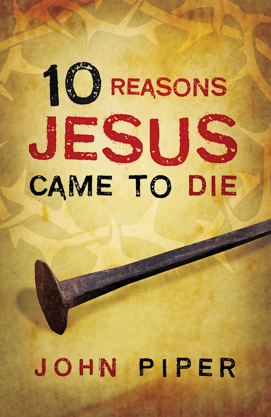 Tract-10 Reasons Jesus Came To Die (ESV) (Pack Of 25) by John Piper | SHOPtheWORD