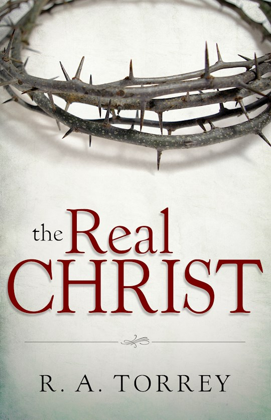 Real Christ  by R. A. Torrey | SHOPtheWORD