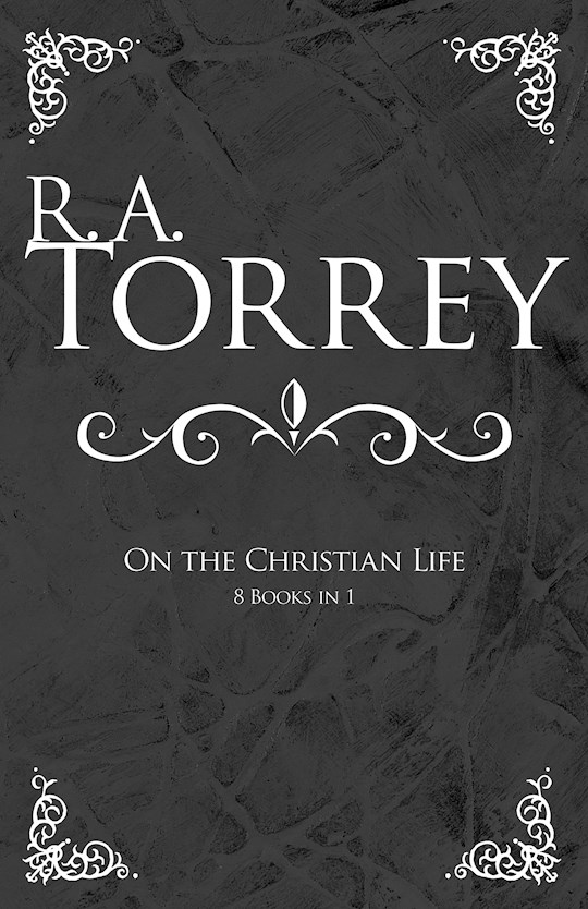 R A Torrey On The Christian Life (8 Books In 1) by R. A. Torrey | SHOPtheWORD