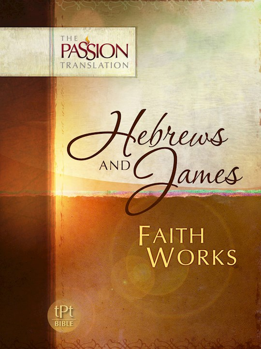 The Passion Translation: Hebrews And James: Faith Works | SHOPtheWORD