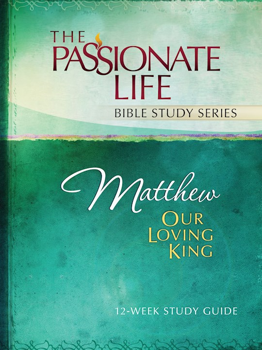 Matthew: Our Loving King (The Passionate Life Bible Study Series) (Not Available-Out Of Print) by Brian Simmons | SHOPtheWORD