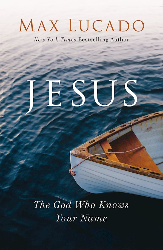 Jesus: The God Who Knows Your Name by Max Lucado | SHOPtheWORD