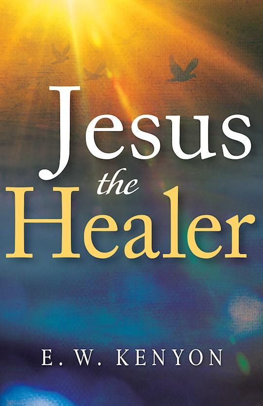 Jesus The Healer by E W Kenyon   SHOPtheWORD