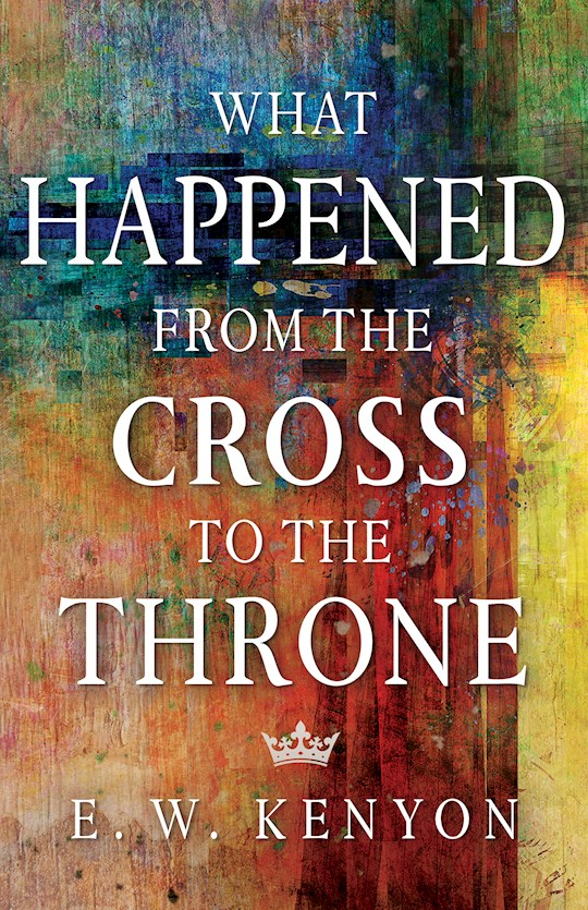 What Happened From The Cross To The Throne by E W Kenyon | SHOPtheWORD