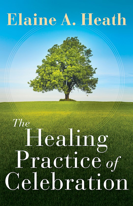 The Healing Practice Of Celebration by Elaine Heath | SHOPtheWORD