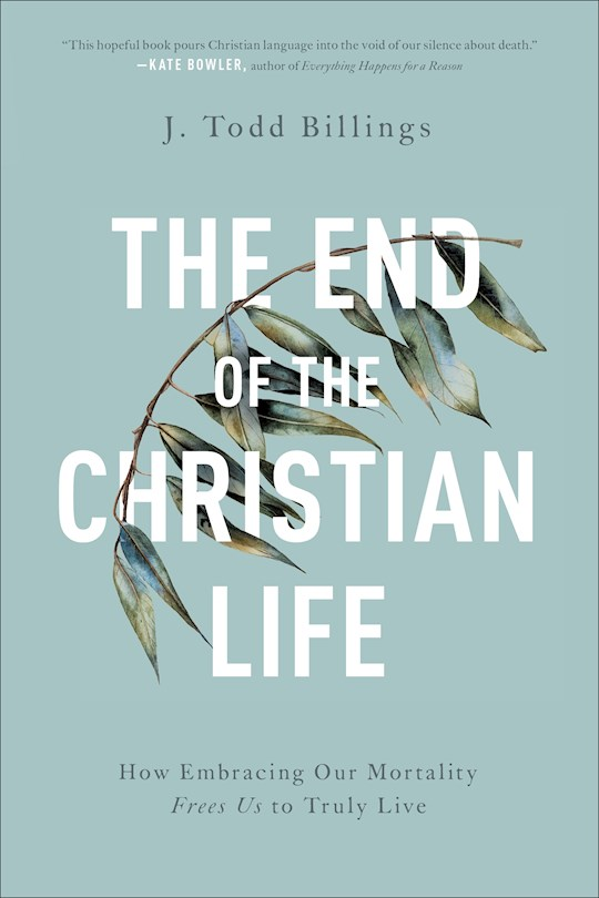 The End Of The Christian Life by J Todd Billings | SHOPtheWORD