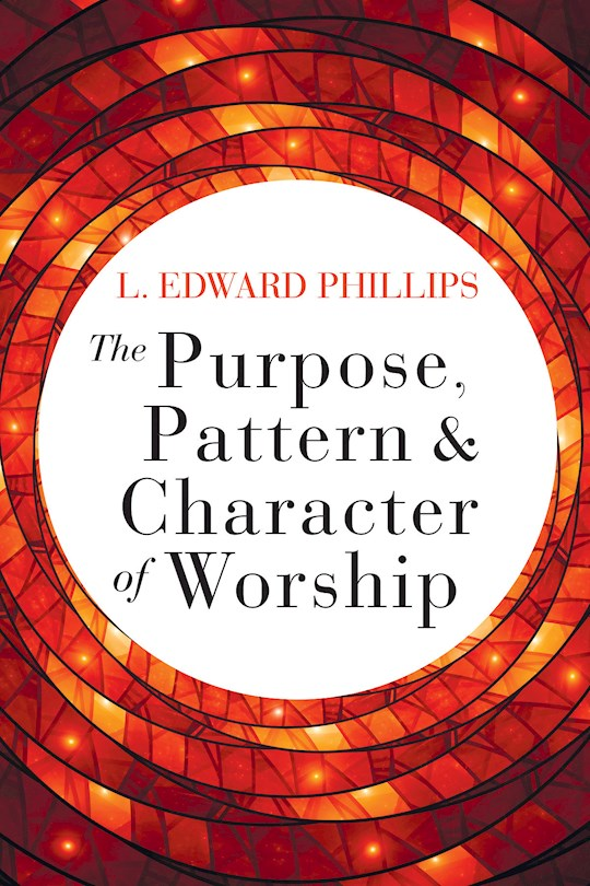 The Purpose, Pattern, And Character Of Worship by L Edward Phillips | SHOPtheWORD
