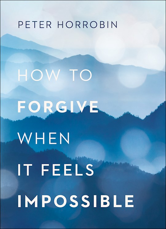 How To Forgive When It Feels Impossible by Peter Horrobin | SHOPtheWORD