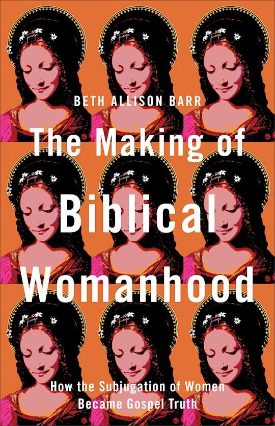 The Making Of Biblical Womanhood (Apr 2021) by Beth Barr | SHOPtheWORD