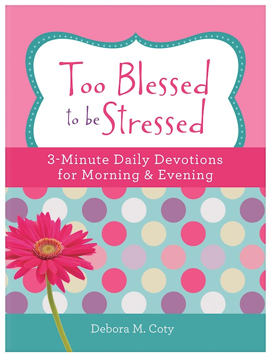Too Blessed To Be Stressed: 3-Minute Daily Devotions For Morning & Evening by Debora M. Coty | SHOPtheWORD