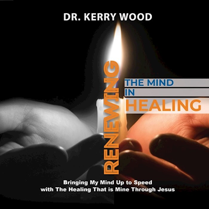 Renewing the Mind in Healing by Kerry Dr. Wood | SHOPtheWORD
